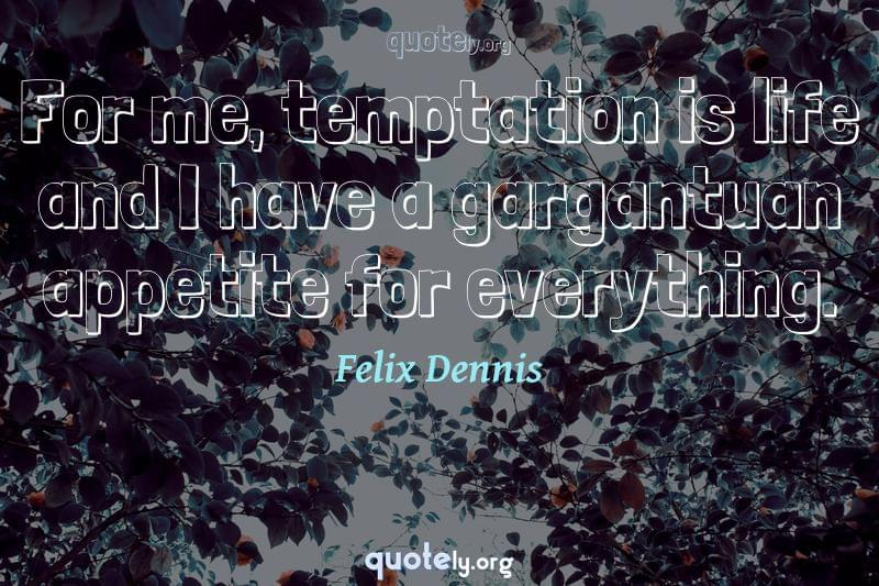 For me, temptation is life and I have a gargantuan appetite for everything. by Felix Dennis