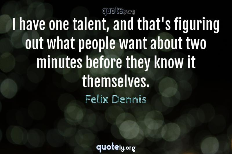 I have one talent, and that's figuring out what people want about two minutes before they know it themselves. by Felix Dennis