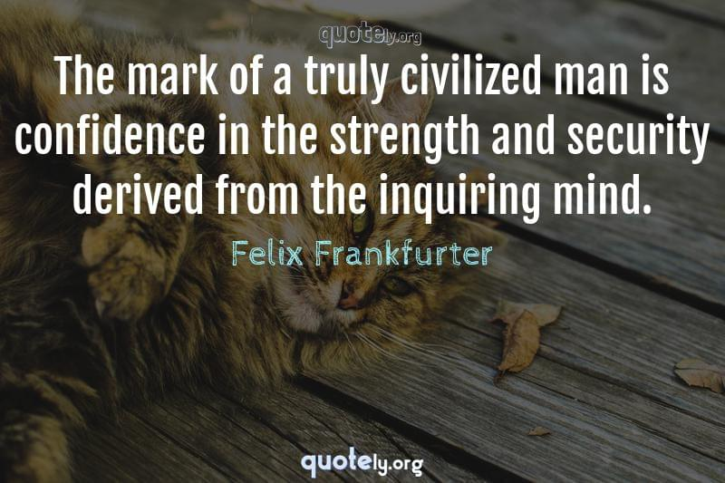 The mark of a truly civilized man is confidence in the strength and security derived from the inquiring mind. by Felix Frankfurter