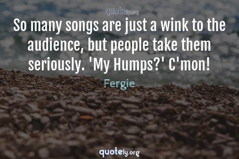 So many songs are just a wink to the audience, but people take them seriously. 'My Humps?' C'mon! by Fergie