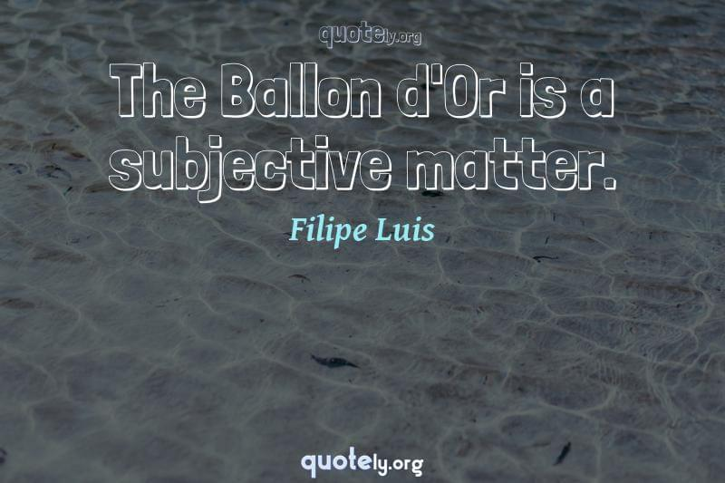 The Ballon d'Or is a subjective matter. by Filipe Luis