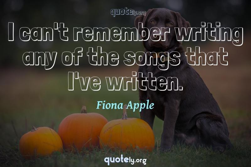 I can't remember writing any of the songs that I've written. by Fiona Apple