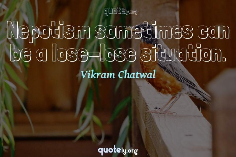 Nepotism sometimes can be a lose-lose situation. by Vikram Chatwal