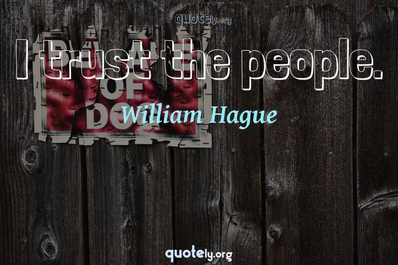 I trust the people. by William Hague