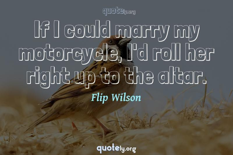 If I could marry my motorcycle, I'd roll her right up to the altar. by Flip Wilson