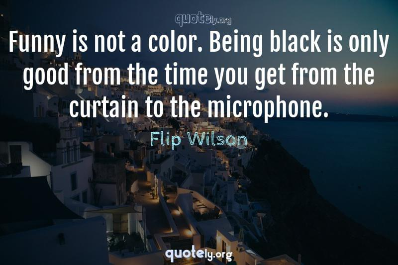 Funny is not a color. Being black is only good from the time you get from the curtain to the microphone. by Flip Wilson
