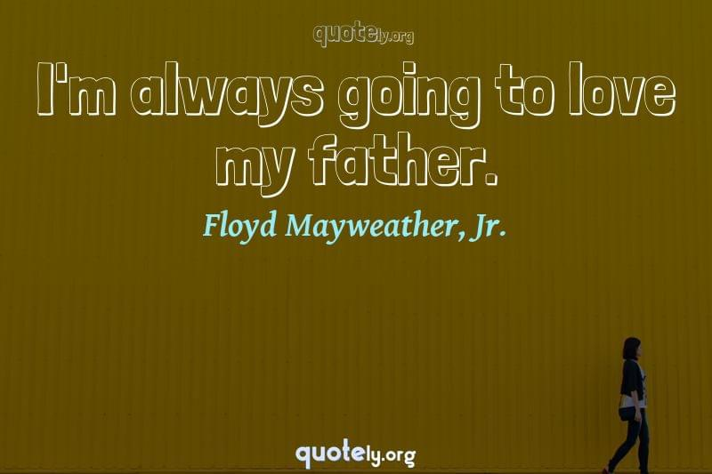 I'm always going to love my father. by Floyd Mayweather, Jr.