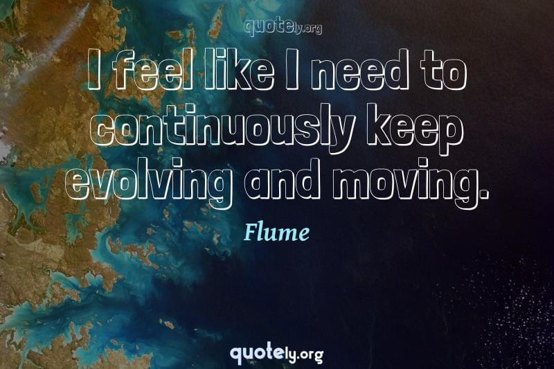 I feel like I need to continuously keep evolving and moving. by Flume