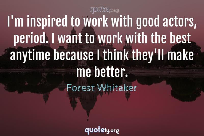 I'm inspired to work with good actors, period. I want to work with the best anytime because I think they'll make me better. by Forest Whitaker