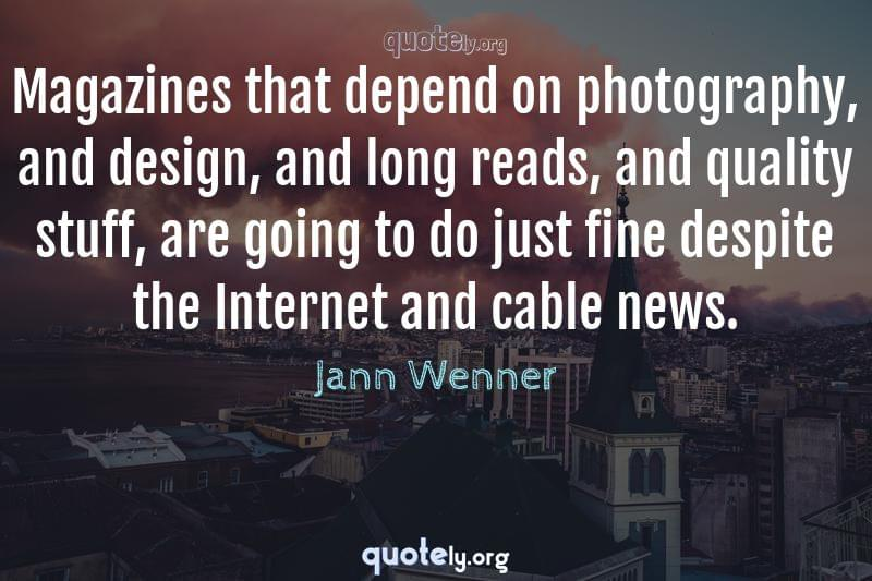 Magazines that depend on photography, and design, and long reads, and quality stuff, are going to do just fine despite the Internet and cable news. by Jann Wenner