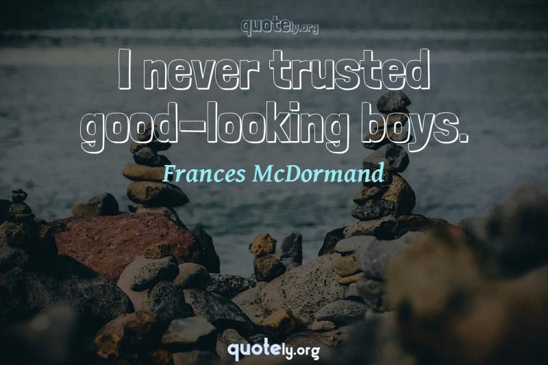 I never trusted good-looking boys. by Frances McDormand