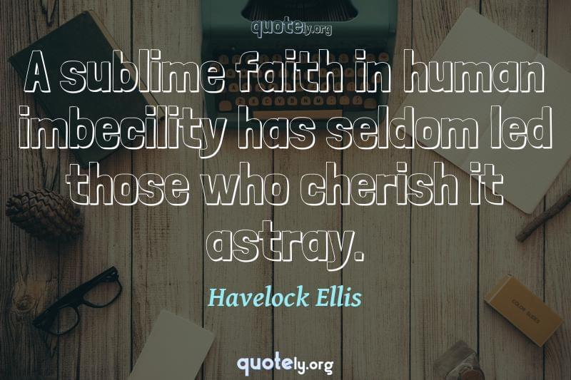 A sublime faith in human imbecility has seldom led those who cherish it astray. by Havelock Ellis