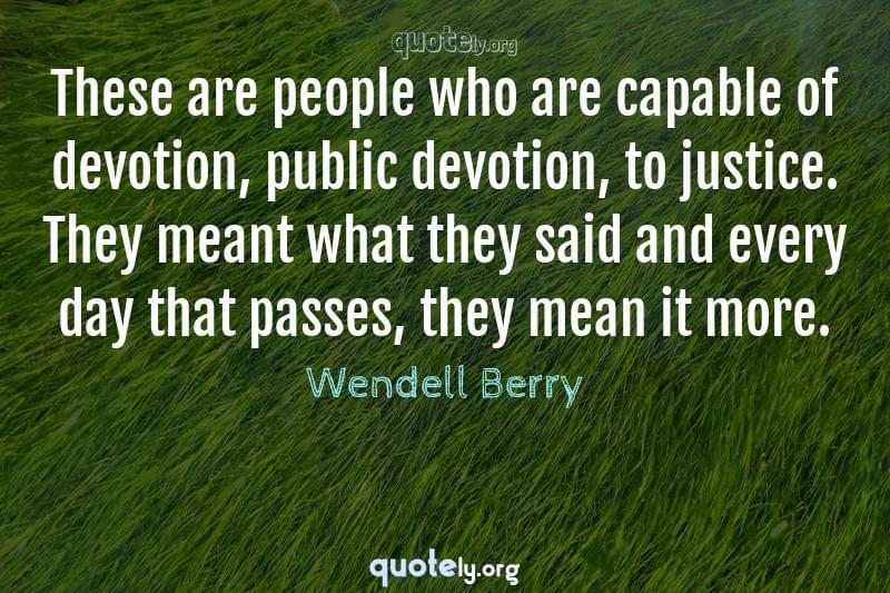 These are people who are capable of devotion, public devotion, to justice. They meant what they said and every day that passes, they mean it more. by Wendell Berry