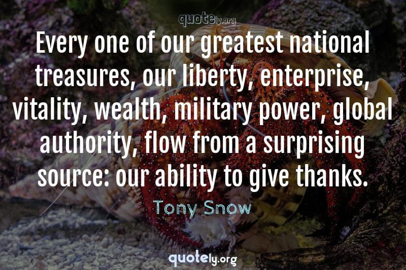 Every one of our greatest national treasures, our liberty, enterprise, vitality, wealth, military power, global authority, flow from a surprising source: our ability to give thanks. by Tony Snow