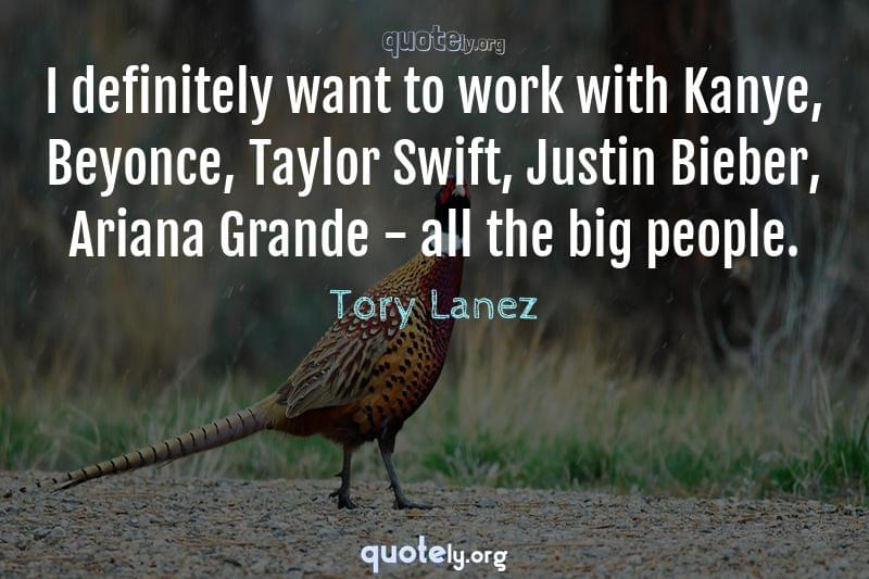 I definitely want to work with Kanye, Beyonce, Taylor Swift, Justin Bieber, Ariana Grande - all the big people. by Tory Lanez