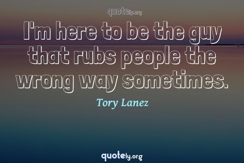 I'm here to be the guy that rubs people the wrong way sometimes. by Tory Lanez