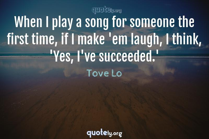 When I play a song for someone the first time, if I make 'em laugh, I think, 'Yes, I've succeeded.' by Tove Lo