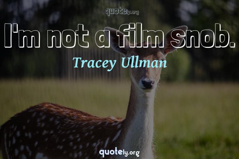I'm not a film snob. by Tracey Ullman