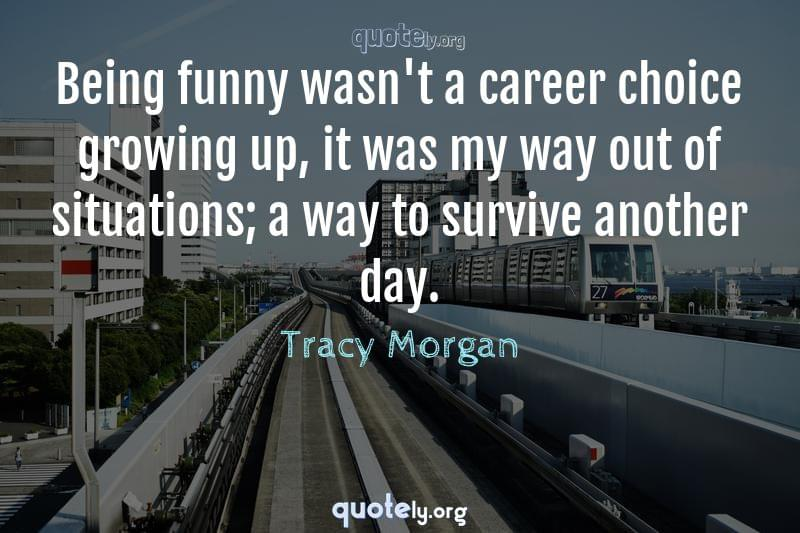 Being funny wasn't a career choice growing up, it was my way out of situations; a way to survive another day. by Tracy Morgan
