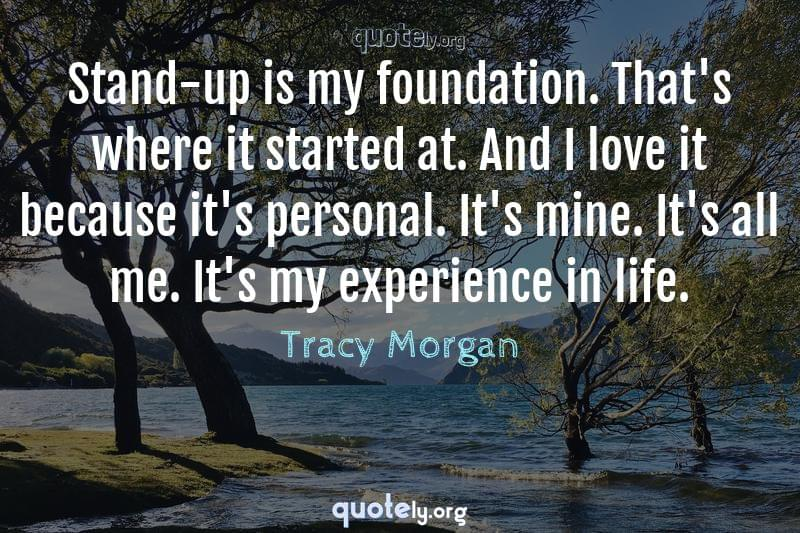 Stand-up is my foundation. That's where it started at. And I love it because it's personal. It's mine. It's all me. It's my experience in life. by Tracy Morgan