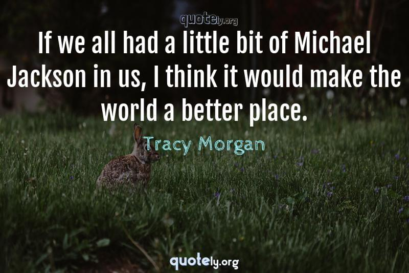 If we all had a little bit of Michael Jackson in us, I think it would make the world a better place. by Tracy Morgan
