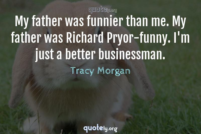 My father was funnier than me. My father was Richard Pryor-funny. I'm just a better businessman. by Tracy Morgan