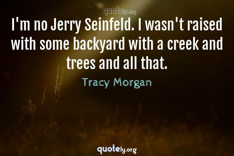 I'm no Jerry Seinfeld. I wasn't raised with some backyard with a creek and trees and all that. by Tracy Morgan