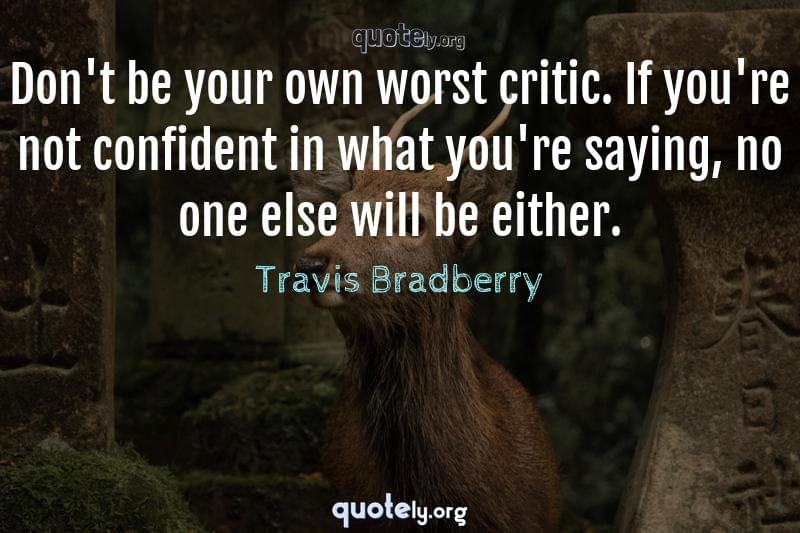 Don't be your own worst critic. If you're not confident in what you're saying, no one else will be either. by Travis Bradberry