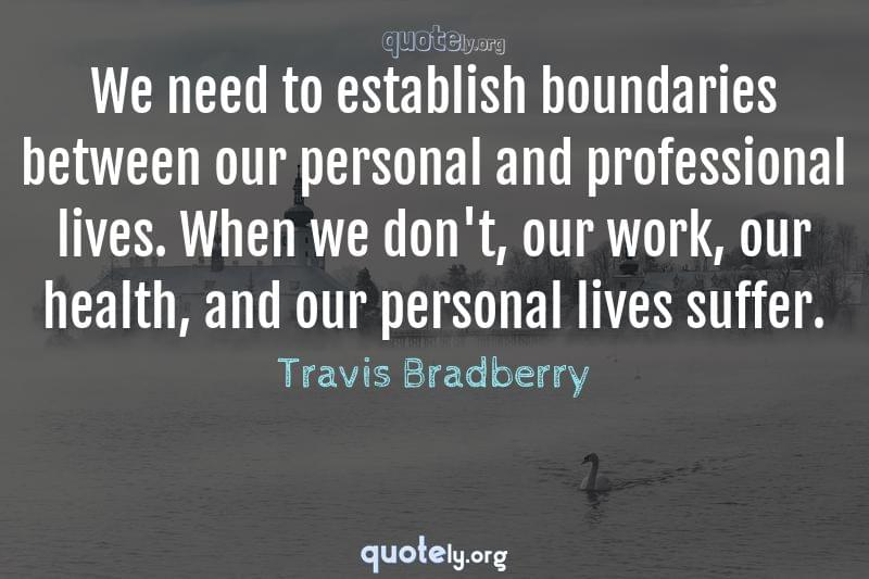 We need to establish boundaries between our personal and professional lives. When we don't, our work, our health, and our personal lives suffer. by Travis Bradberry