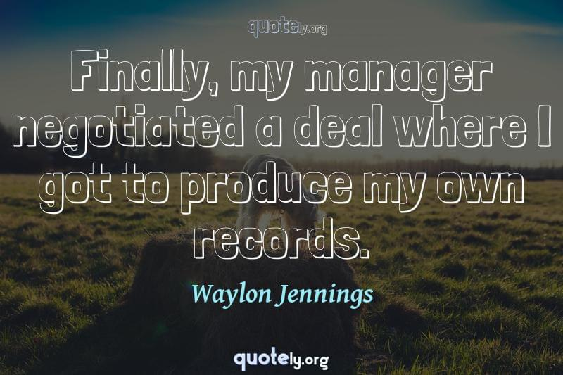 Finally, my manager negotiated a deal where I got to produce my own records. by Waylon Jennings