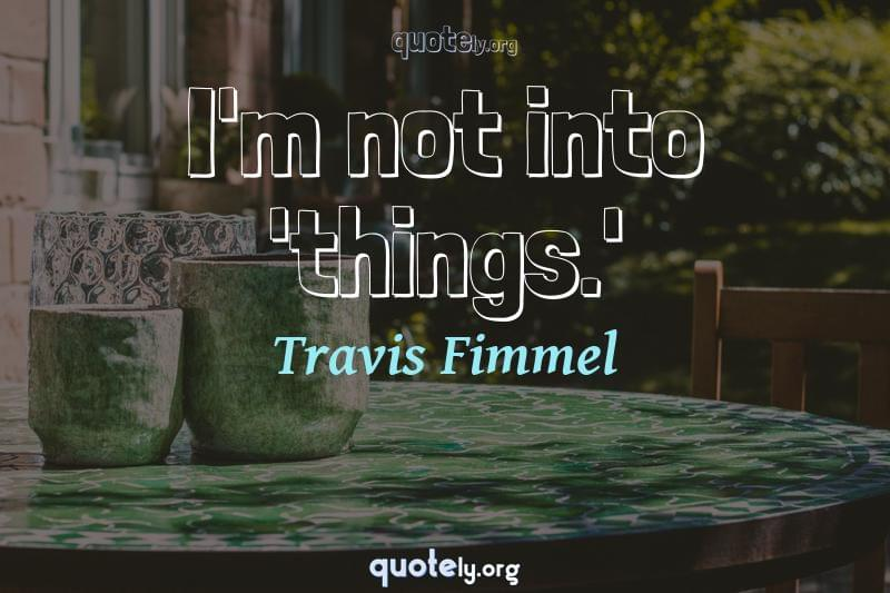 I'm not into 'things.' by Travis Fimmel
