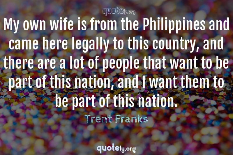 My own wife is from the Philippines and came here legally to this country, and there are a lot of people that want to be part of this nation, and I want them to be part of this nation. by Trent Franks