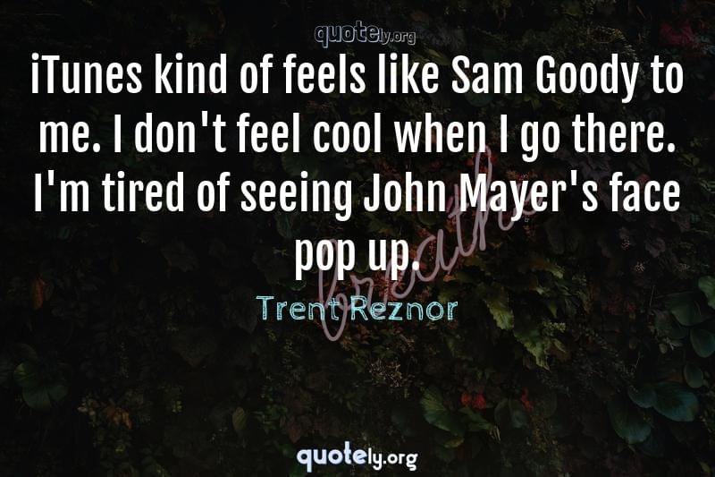 iTunes kind of feels like Sam Goody to me. I don't feel cool when I go there. I'm tired of seeing John Mayer's face pop up. by Trent Reznor