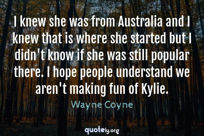 I knew she was from Australia and I knew that is where she started but I didn't know if she was still popular there. I hope people understand we aren't making fun of Kylie. by Wayne Coyne