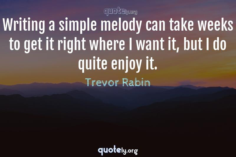 Writing a simple melody can take weeks to get it right where I want it, but I do quite enjoy it. by Trevor Rabin