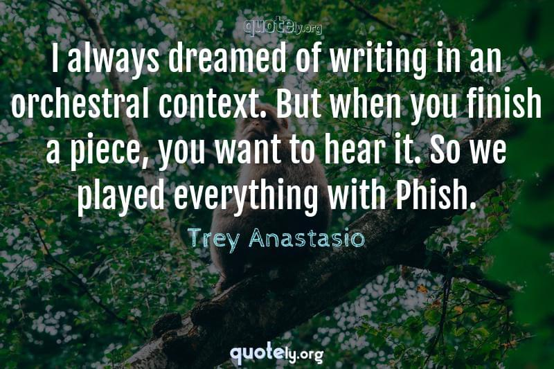 I always dreamed of writing in an orchestral context. But when you finish a piece, you want to hear it. So we played everything with Phish. by Trey Anastasio