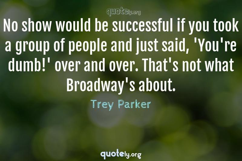 No show would be successful if you took a group of people and just said, 'You're dumb!' over and over. That's not what Broadway's about. by Trey Parker