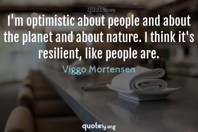 I'm optimistic about people and about the planet and about nature. I think it's resilient, like people are. by Viggo Mortensen