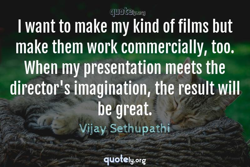 I want to make my kind of films but make them work commercially, too. When my presentation meets the director's imagination, the result will be great. by Vijay Sethupathi