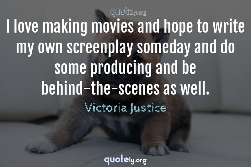 I love making movies and hope to write my own screenplay someday and do some producing and be behind-the-scenes as well. by Victoria Justice