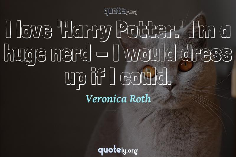 I love 'Harry Potter.' I'm a huge nerd - I would dress up if I could. by Veronica Roth