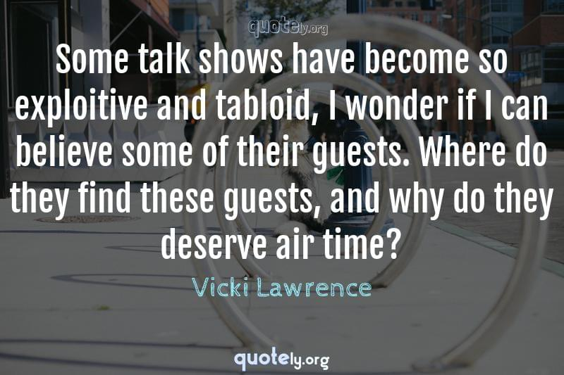 Some talk shows have become so exploitive and tabloid, I wonder if I can believe some of their guests. Where do they find these guests, and why do they deserve air time? by Vicki Lawrence