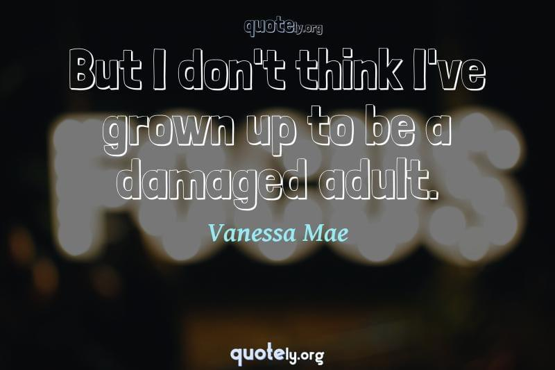 But I don't think I've grown up to be a damaged adult. by Vanessa Mae
