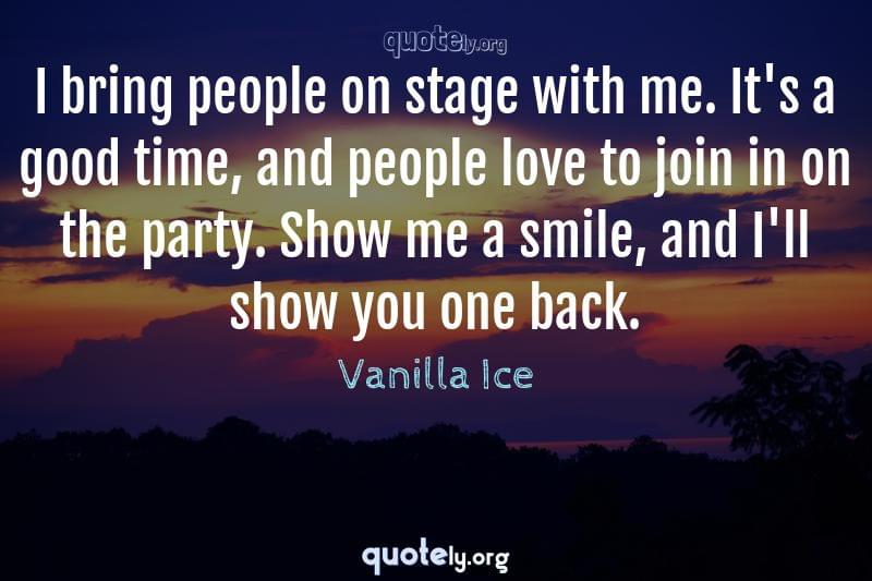 I bring people on stage with me. It's a good time, and people love to join in on the party. Show me a smile, and I'll show you one back. by Vanilla Ice