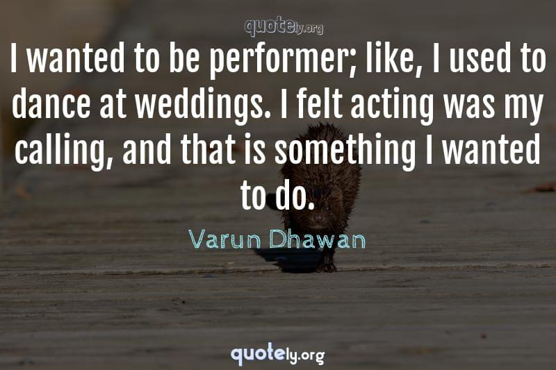 I wanted to be performer; like, I used to dance at weddings. I felt acting was my calling, and that is something I wanted to do. by Varun Dhawan