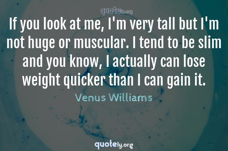 If you look at me, I'm very tall but I'm not huge or muscular. I tend to be slim and you know, I actually can lose weight quicker than I can gain it. by Venus Williams