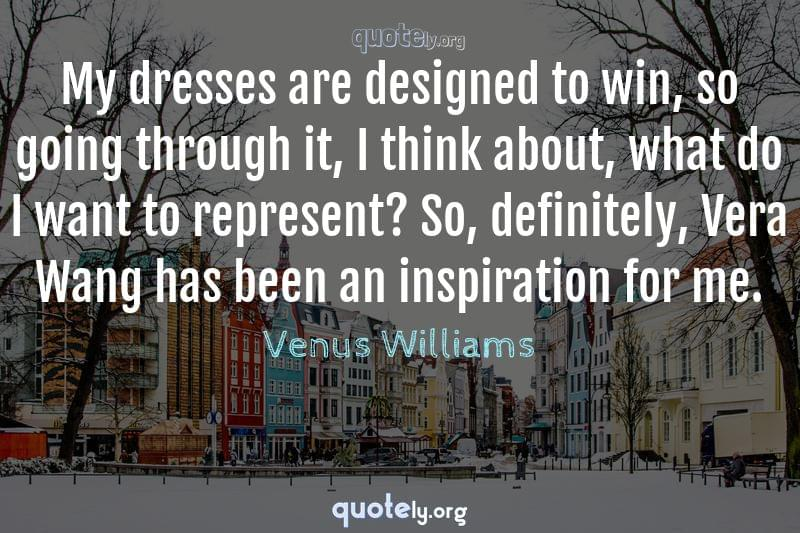 My dresses are designed to win, so going through it, I think about, what do I want to represent? So, definitely, Vera Wang has been an inspiration for me. by Venus Williams