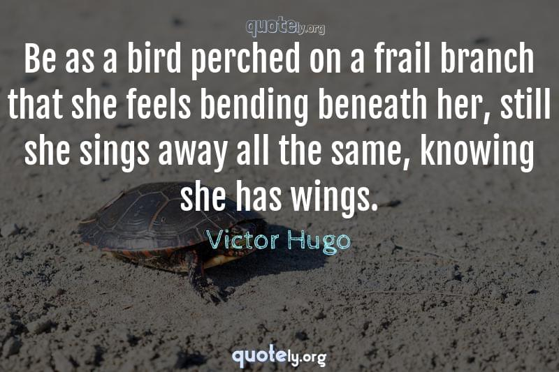 Be as a bird perched on a frail branch that she feels bending beneath her, still she sings away all the same, knowing she has wings. by Victor Hugo