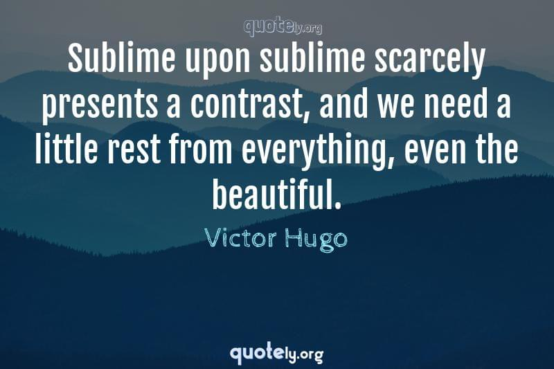 Sublime upon sublime scarcely presents a contrast, and we need a little rest from everything, even the beautiful. by Victor Hugo