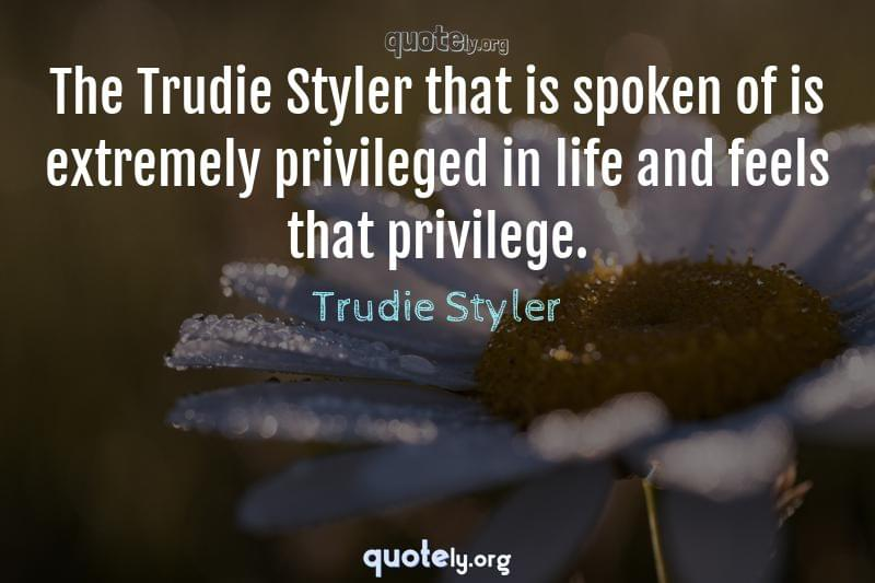 The Trudie Styler that is spoken of is extremely privileged in life and feels that privilege. by Trudie Styler